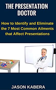 The Presentation Doctor: How to Identify and Eliminate the 7 Most Common Ailments that Affect Presentations by [Kabera, Jason]