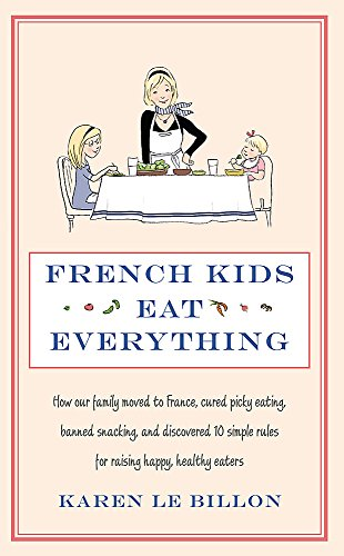 French Kids Eat Everything: How our family moved to France, cured picky eating, banned snacking and discovered 10 simple rules for raising happy, healthy eaters Karen Le Billon
