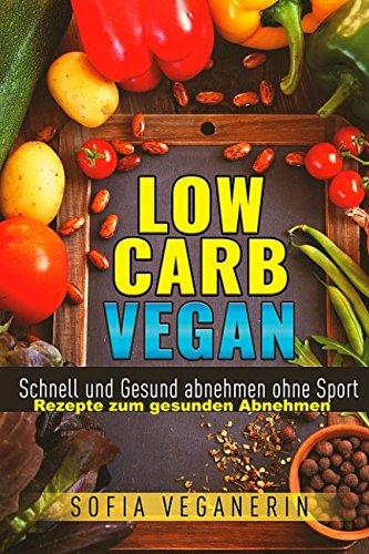 Low Carb VEGAN Schnell und Gesund abnehmen ohne Sport - Rezepte zum gesunden abnehmen