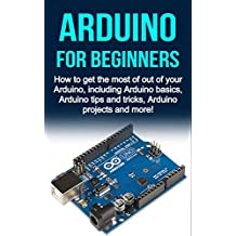 Arduino For Beginners: How to get the most of out of your Arduino, including Arduino basics, Arduino tips and tricks, Arduino projects and more!