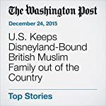 U.S. Keeps Disneyland-Bound British Muslim Family out of the Country | Griff Witte,Justin Wm. Moyer,Lindsey Bever