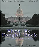 When We Fought Back: An Alternate History Novella (America: Occupied Book 2)