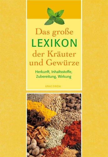 Das große Lexikon der Kräuter und Gewürze. Herkunft, Inhaltsstoffe, Zubereitung, Wirkung