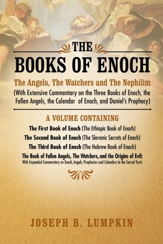 The Books of Enoch: The Angels; The Watchers and The Nephilim (With Extensive Commentary on the Three Books of Enoch; the Fallen Angels; the Calendar of Enoch; and Daniel's Prophecy)