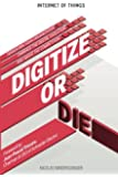 Internet of Things: Digitize or Die: Transform your organization. Embrace the digital evolution. Rise above the competition. (IoT (Internet of Things)) (Volume 1)