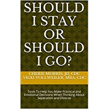 SHOULD I STAY OR SHOULD I GO?: Tools To Help You Make Practical and Emotional Decisions When Thinking About Separation and Divorce