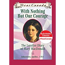 Dear Canada: With Nothing But Our Courage: The Loyalist Diary of Mary MacDonald, Johnstown, Quebec, 1783
