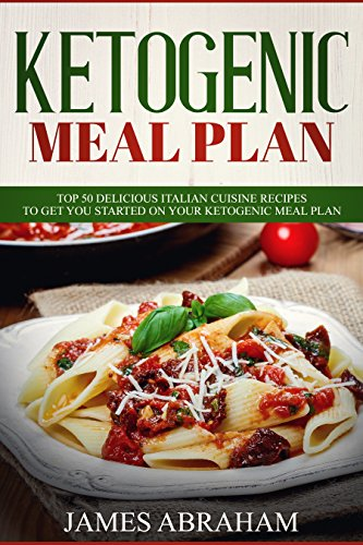 Ketogenic Meal Plan: 50 Delicious Italian Cuisine Recipes to get you started on your Ketogenic Meal Plan by James Abraham
