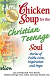 Chicken Soup for the Christian Teenage Soul: Stories of Faith, Love, Inspiration and Hope (Chicken Soup for the Soul)