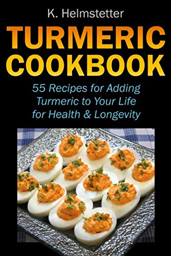 Turmeric Cookbook: 55 Recipes for Adding Turmeric to Your Life for Health & Longevity by K. Helmstetter