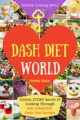 Welcome to DASH Diet World: Unlock EVERY Secret of Cooking Through 500 AMAZING DASH Diet Recipes (DASH Diet Cookbook, DASH Diet for Weight Loss, DASH Diet for Beginner (Unlock Cooking, Cookbook [#14] by Annie Kate