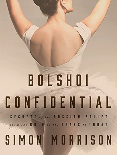 Bolshoi Confidential: Secrets of the Russian Ballet--From the Rule of the Tsars to Today