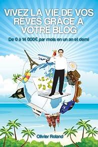 Vivez la vie de vos rêves grâce à votre blog par Olivier Roland