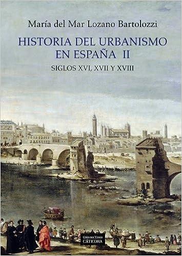 Historia del urbanismo en Espana / History of urbanism in Spain: Siglos XVI, XVII y XVIII / Centuries XVI, XVII and XVIII Arte Spanish Edition by Maria del Mar Lozano Bartolozzi 2011-11-01: