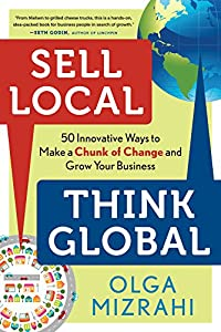 Sell Local, Think Global: 50 Innovative Ways to Make a Chunk of Change and Grow Your Business by Career Press