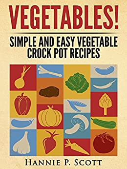 VEGETABLES! (Crock Pot Recipes): Simple and Easy Vegetarian Crock Pot Recipes (Simple and Easy Cooking Series) by [Scott, Hannie P.]