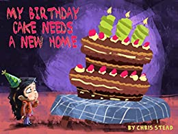 My Birthday Cake Needs A New Home: An engaging entertaining picture book for children in preschool or ages 6-8 by [Stead, Chris]