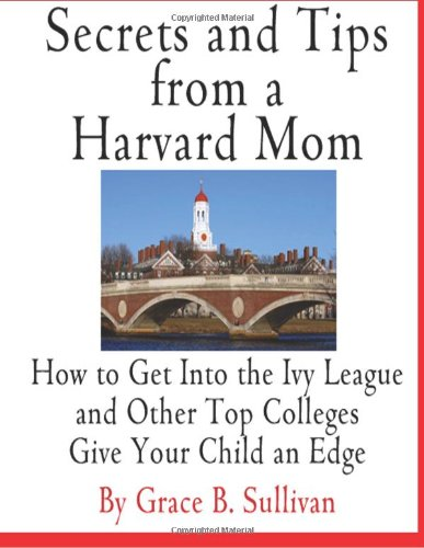 Secrets and Tips from a Harvard Mom: How to Get Into the Ivy League and Other Top Colleges: Give Your Child an Edge