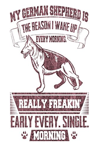 My German Shepherd Is the Reason I Wake Up Every Morning Really Freakin' Early Every. Single. Morning: Gag Gift Notebook for German Shepherd Parents