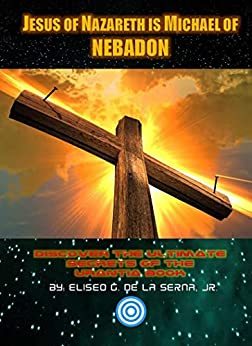 Jesus Of Nazareth Is Michael Of NEBADON: Discover The Ultimate Secrets Of The Urantia Book