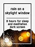 Rain on a skylight window, 8 hours for Sleep and Meditation, dark screen
