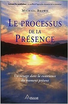Le processus de la présence - Un voyage dans la conscience du moment présent
