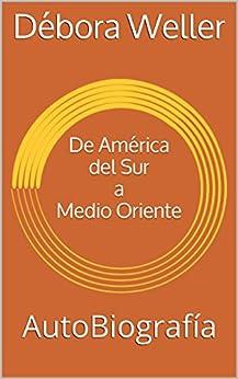 De América del Sur a Medio Oriente: AutoBiografía (Spanish Edition) by [Weller, Débora]