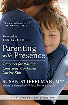 Parenting with Presence: Practices for Raising Conscious, Confident, Caring Kids (An Eckhart Tolle Edition) by [Stiffelman MFT, Susan]