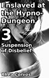 Enslaved at the Hypno-Dungeon 3: Suspension of Disbelief