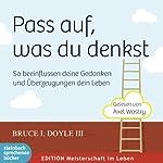 Pass auf, was du denkst: So beinflussen deine Gedanken und Überzeugungen dein Leben   Bruce I. Doyle III