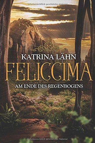 Feliccima: Am Ende des Regenbogens (Regenbogenreihe, Band 4) Taschenbuch – 26. Juli 2018 Katrina Lähn Independently published 1983319953 Fiction / Fantasy / General