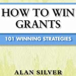 How to Win Grants: 101 Winning Strategies | Alan Silver
