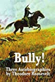 Image of Bully! Three Autobiographies by Theodore Roosevelt: Autobiography of Theodore Roosevelt, The Rough Riders, Through the Brazilian Wilderness