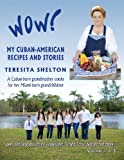 Wow! My Cuban-American Recipes and Stories, Teresita Shelton, 1490503706