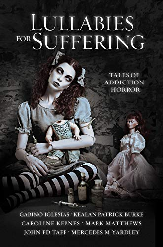 Lullabies For Suffering: Tales of Addiction Horror by [Kepnes, Caroline, Burke, Kealan Patrick, Iglesias, Gabino, Taff, John FD, Yardley, Mercedes M, Matthews, Mark]