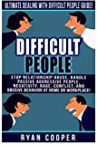 Difficult People: Ultimate Dealing With Difficult People Guide! Stop Relationship Abuse, Handle Passive Aggressive People, Negativity, Rage, Conflict, And Abusive Behavior At Home Or Workplace!
