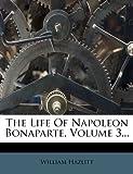 The Life of Napoleon Bonaparte, William Hazlitt, 127662851X