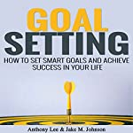 Goal Setting: How to Set Smart Goals and Achieve Success in Your Life | Anthony Lee,Jake M. Johnson