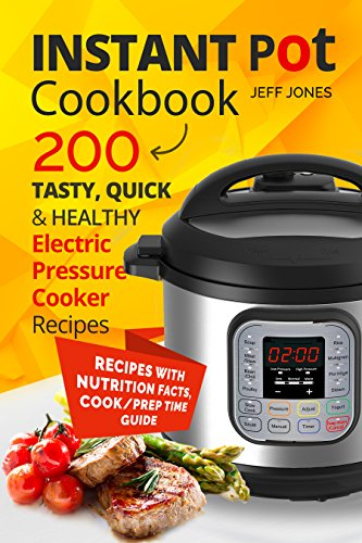 Instant Pot Cookbook: 200 Tasty, Quick & Healthy Electric Pressure Cooker Recipes by Jeff Jones