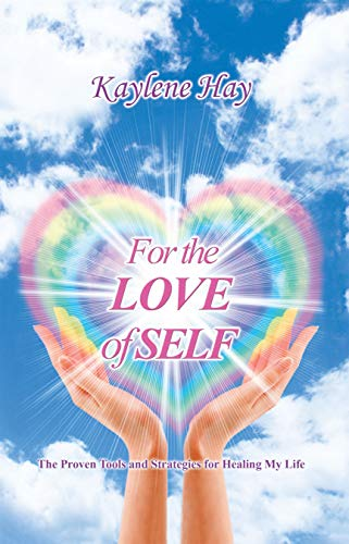For the Love of Self: The Proven Tools and Strategies for Healing My Life by [Hay, Kaylene]