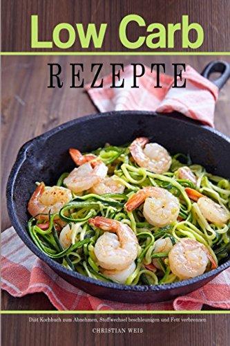 Low Carb Rezepte Diät Kochbuch zum Abnehmen, Stoffwechsel beschleunigen und Fett verbrennen