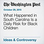 What Happened in South Carolina Is a Daily Risk for Black Children | Stacey Patton