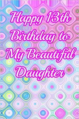 Happy 13th Birthday to My Beautiful Daughter: Blank Lined 6x9