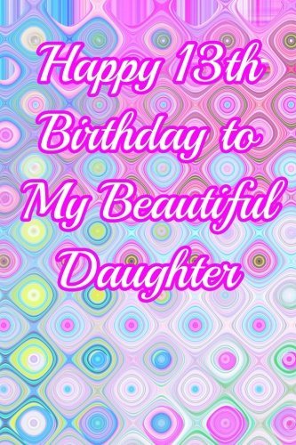 Happy 13th Birthday To My Beautiful Daughter Blank Lined Journal Notebook