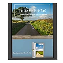 The Only Way Is His Way: How I Found The Way And You Can Too!