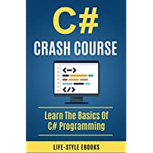C#: C# CRASH COURSE – Beginner's Course To Learn The Basics Of C# Programming In 24 Hours!: (c#, c programming, c, java, python, angularjs, c++, programming)