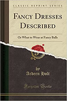 Fancy Dresses Described: Or What to Wear at Fancy Balls (Classic Reprint)