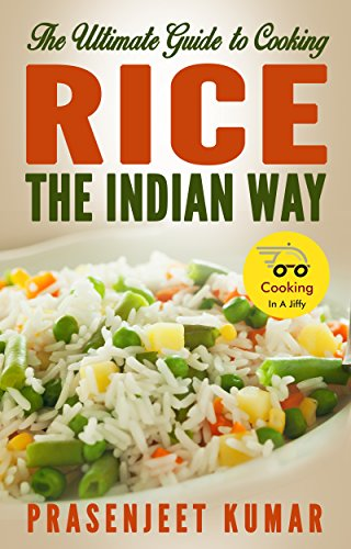 The Ultimate Guide to Cooking Rice the Indian Way (How To Cook Everything In A Jiffy Book 6) by Prasenjeet Kumar