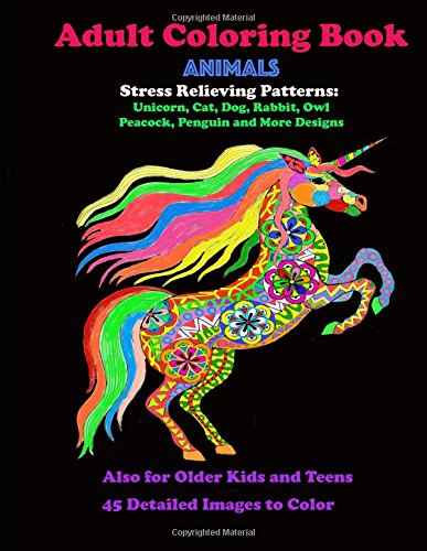 Adult Coloring Book Animals Stress Relieving Patterns: Unicorn, Cat, Dog, Rabbit, Owl, Peacock, Penguin, and More Designs: Also for Older Kids and Teens 45 Images to Color