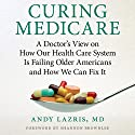 Curing Medicare: A Doctor's View on How Our Health Care System Is Failing Older Americans and How We Can Fix It Audiobook by Andy Lazris Narrated by Darryl Hughes Kurylo